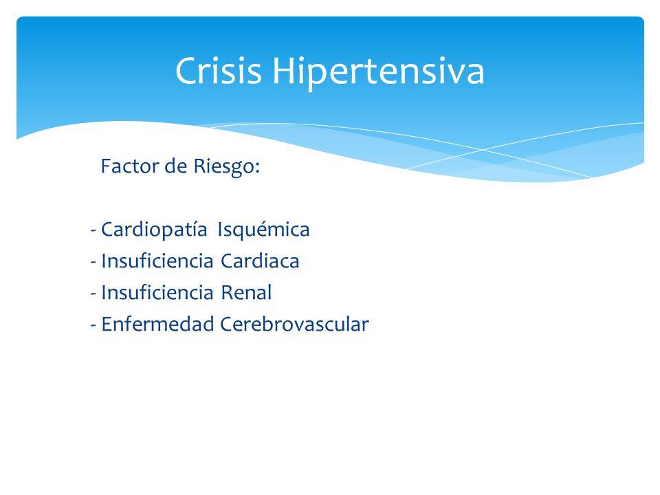 Factor de Riesgo: - Cardiopatía Isquémica - Insuficiencia Cardiaca - Insuficiencia Renal - Enfermedad Cerebrovascular Crisis Hipertensiva