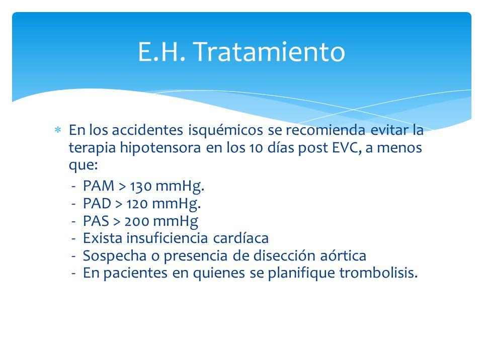 En los accidentes isquémicos se recomienda evitar la terapia hipotensora en los 10 días post EVC, a menos que: - PAM > 130 mmHg. - PAD > 120 mmHg. - P