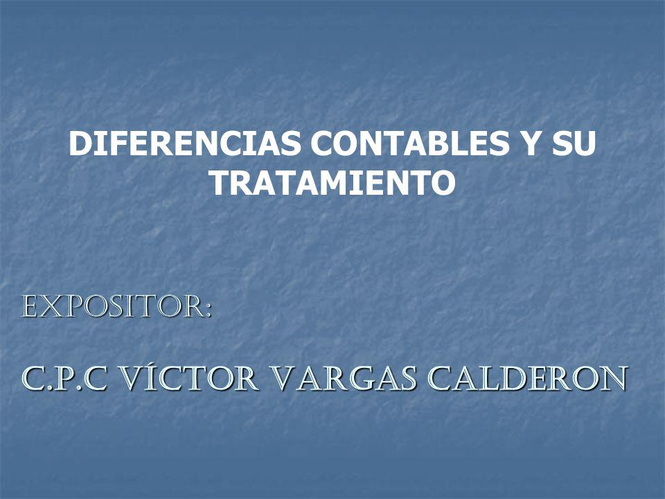 DIFERENCIAS CONTABLES Y SU TRATAMIENTO EXPOSITOR: C.P.C VÍCTOR VARGAS CALDERON