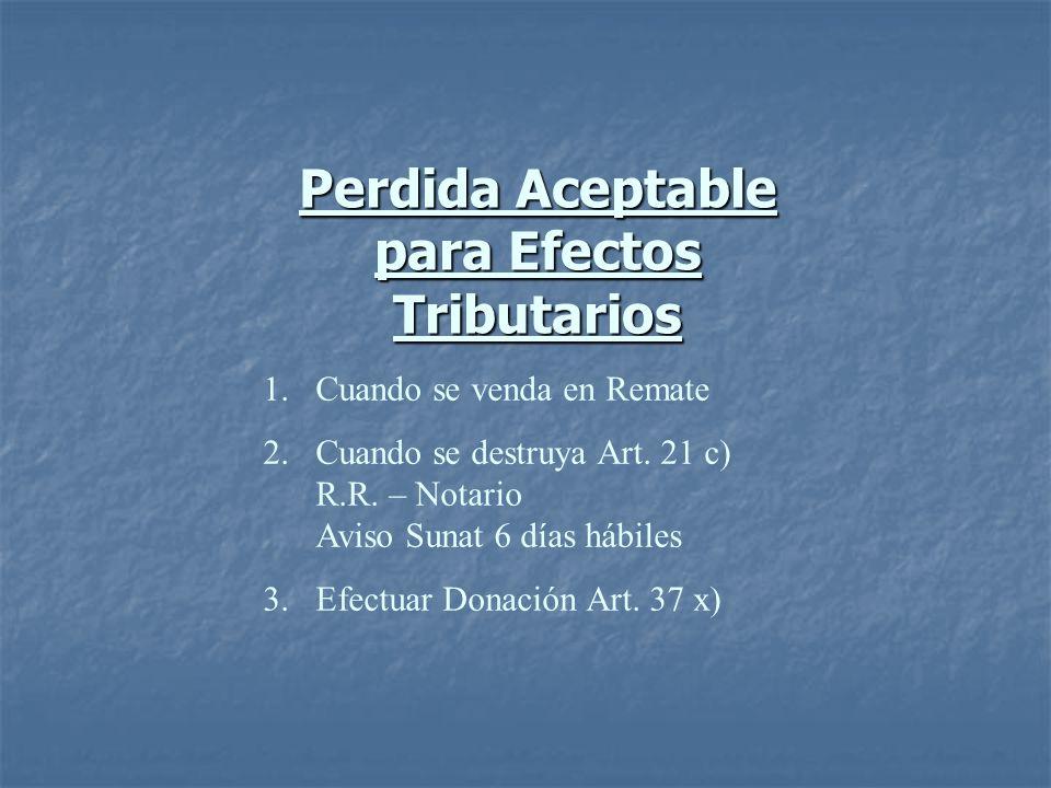 Perdida Aceptable para Efectos Tributarios 1.Cuando se venda en Remate 2.Cuando se destruya Art. 21 c) R.R. – Notario Aviso Sunat 6 días hábiles 3.Efe