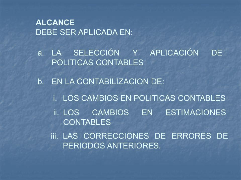ALCANCE DEBE SER APLICADA EN: a.LA SELECCIÓN Y APLICACIÓN DE POLITICAS CONTABLES b.EN LA CONTABILIZACION DE: i.LOS CAMBIOS EN POLITICAS CONTABLES ii.L