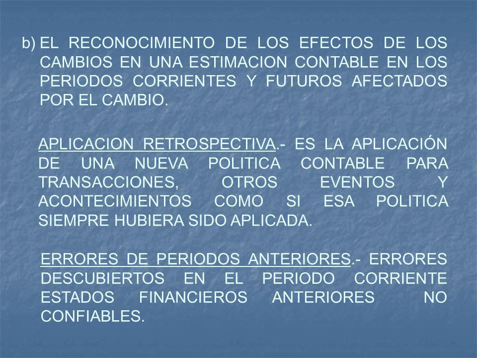 b)EL RECONOCIMIENTO DE LOS EFECTOS DE LOS CAMBIOS EN UNA ESTIMACION CONTABLE EN LOS PERIODOS CORRIENTES Y FUTUROS AFECTADOS POR EL CAMBIO. APLICACION