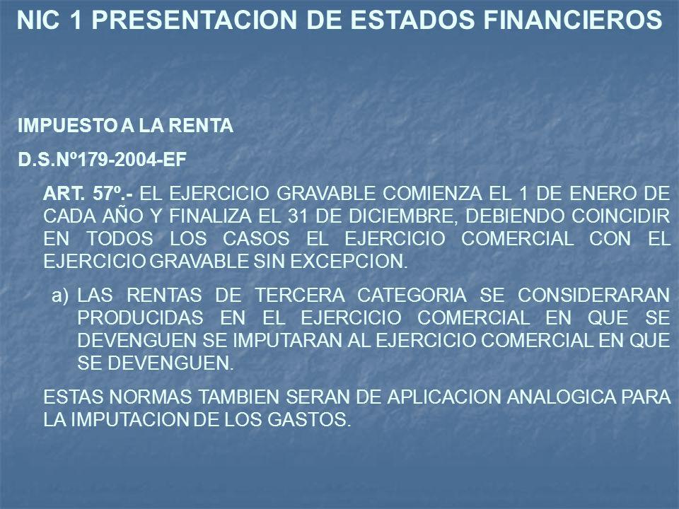 NIC 1 PRESENTACION DE ESTADOS FINANCIEROS IMPUESTO A LA RENTA D.S.Nº179-2004-EF ART. 57º.- EL EJERCICIO GRAVABLE COMIENZA EL 1 DE ENERO DE CADA AÑO Y