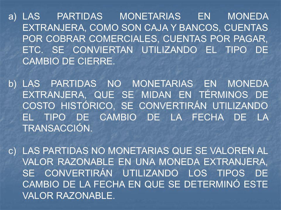 a)LAS PARTIDAS MONETARIAS EN MONEDA EXTRANJERA, COMO SON CAJA Y BANCOS, CUENTAS POR COBRAR COMERCIALES, CUENTAS POR PAGAR, ETC. SE CONVIERTAN UTILIZAN