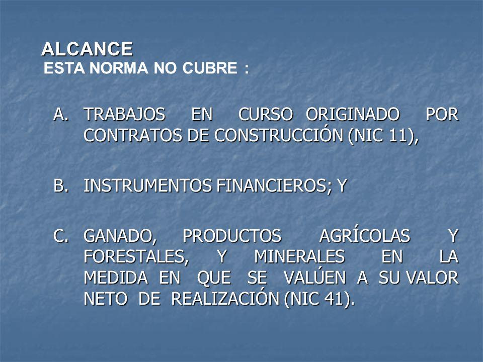 ALCANCE ESTA NORMA NO CUBRE : A.TRABAJOS EN CURSO ORIGINADO POR CONTRATOS DE CONSTRUCCIÓN (NIC 11), B.INSTRUMENTOS FINANCIEROS; Y C.GANADO, PRODUCTOS