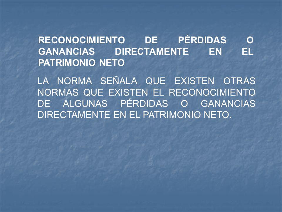 RECONOCIMIENTO DE PÉRDIDAS O GANANCIAS DIRECTAMENTE EN EL PATRIMONIO NETO LA NORMA SEÑALA QUE EXISTEN OTRAS NORMAS QUE EXISTEN EL RECONOCIMIENTO DE AL