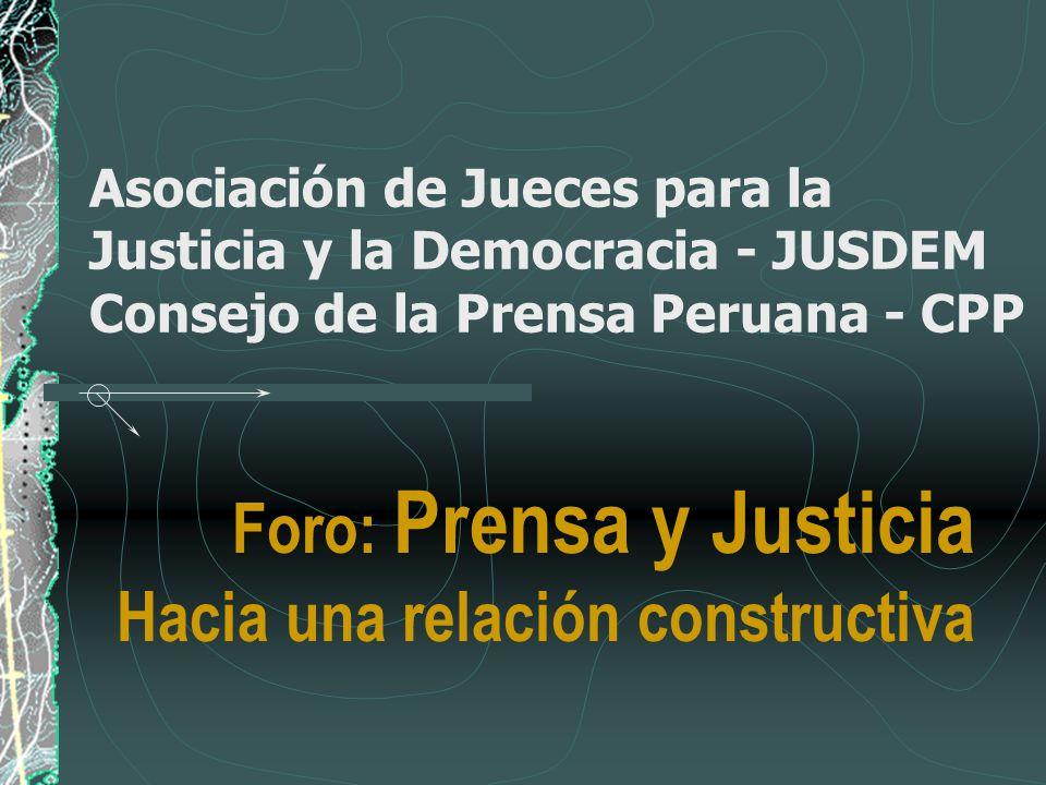 Asociación de Jueces para la Justicia y la Democracia - JUSDEM Consejo de la Prensa Peruana - CPP Foro: Prensa y Justicia Hacia una relación construct