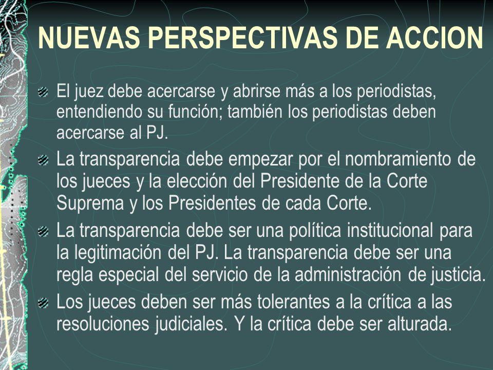 NUEVAS PERSPECTIVAS DE ACCION El juez debe acercarse y abrirse más a los periodistas, entendiendo su función; también los periodistas deben acercarse