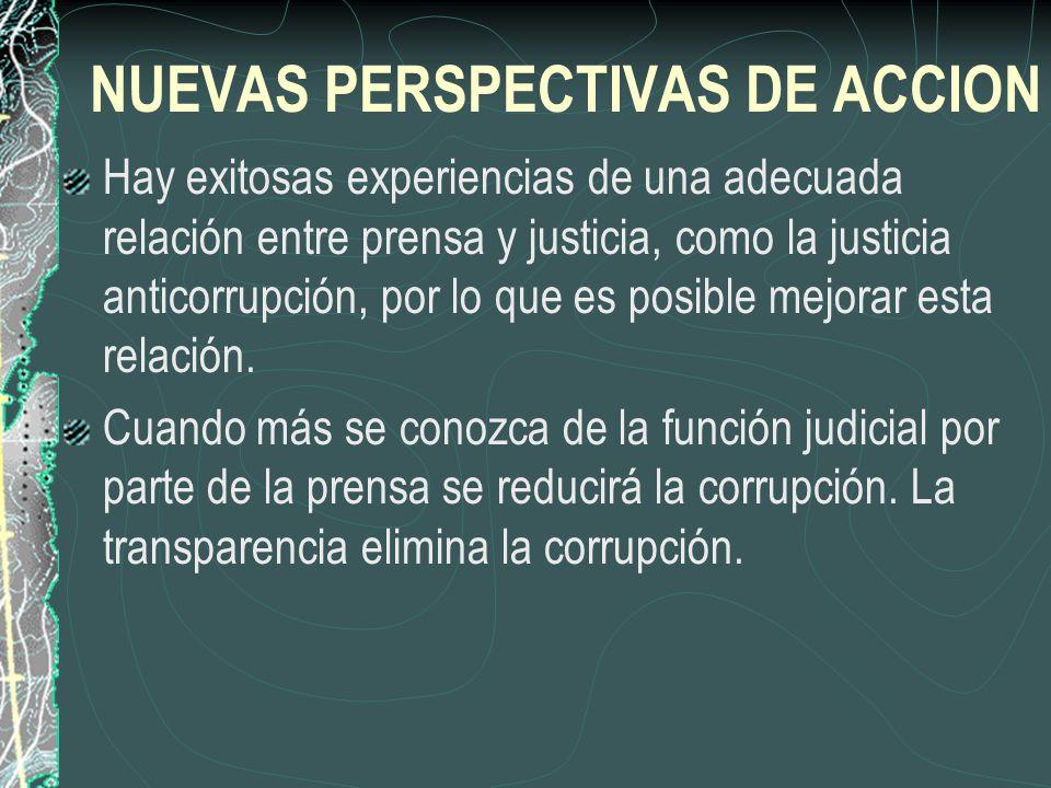 NUEVAS PERSPECTIVAS DE ACCION Hay exitosas experiencias de una adecuada relación entre prensa y justicia, como la justicia anticorrupción, por lo que