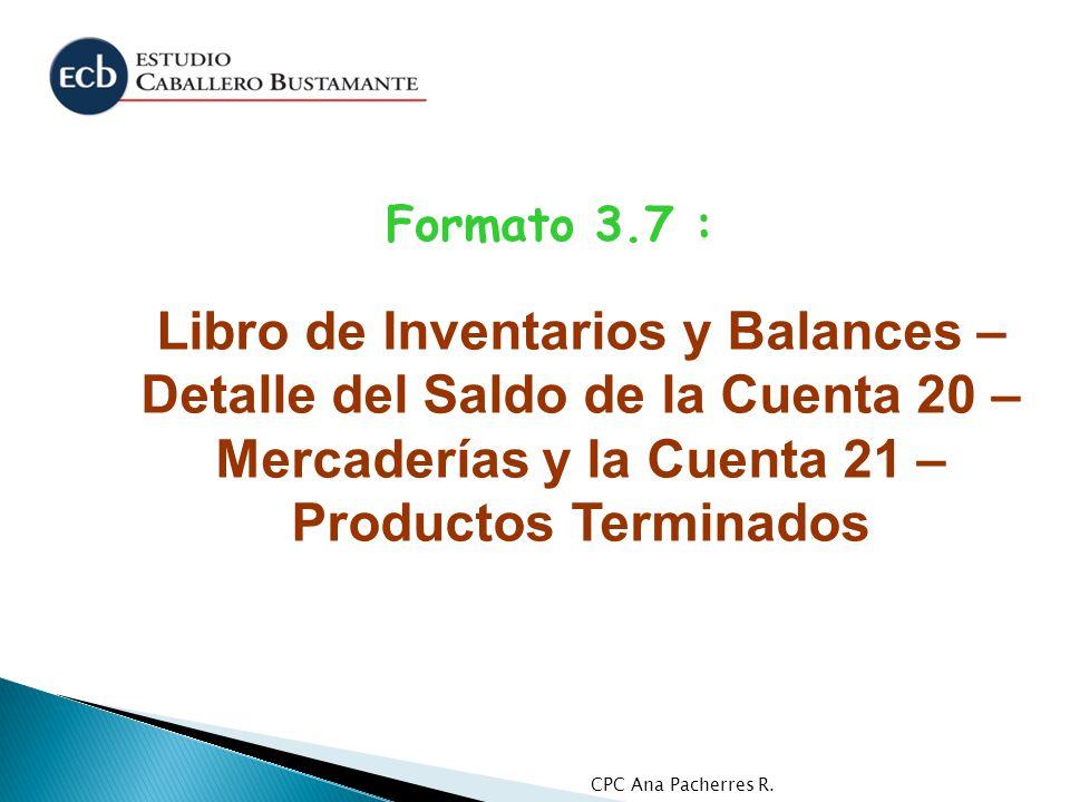 CPC Ana Pacherres R. Formato 3.7 : Libro de Inventarios y Balances – Detalle del Saldo de la Cuenta 20 – Mercaderías y la Cuenta 21 – Productos Termin
