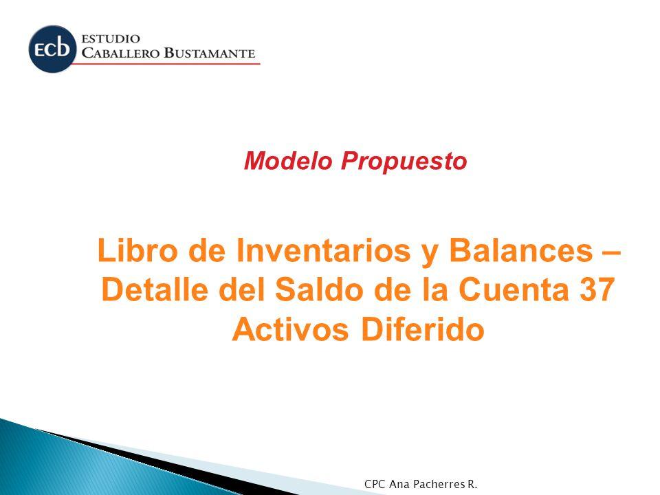 CPC Ana Pacherres R. Libro de Inventarios y Balances – Detalle del Saldo de la Cuenta 37 Activos Diferido Modelo Propuesto