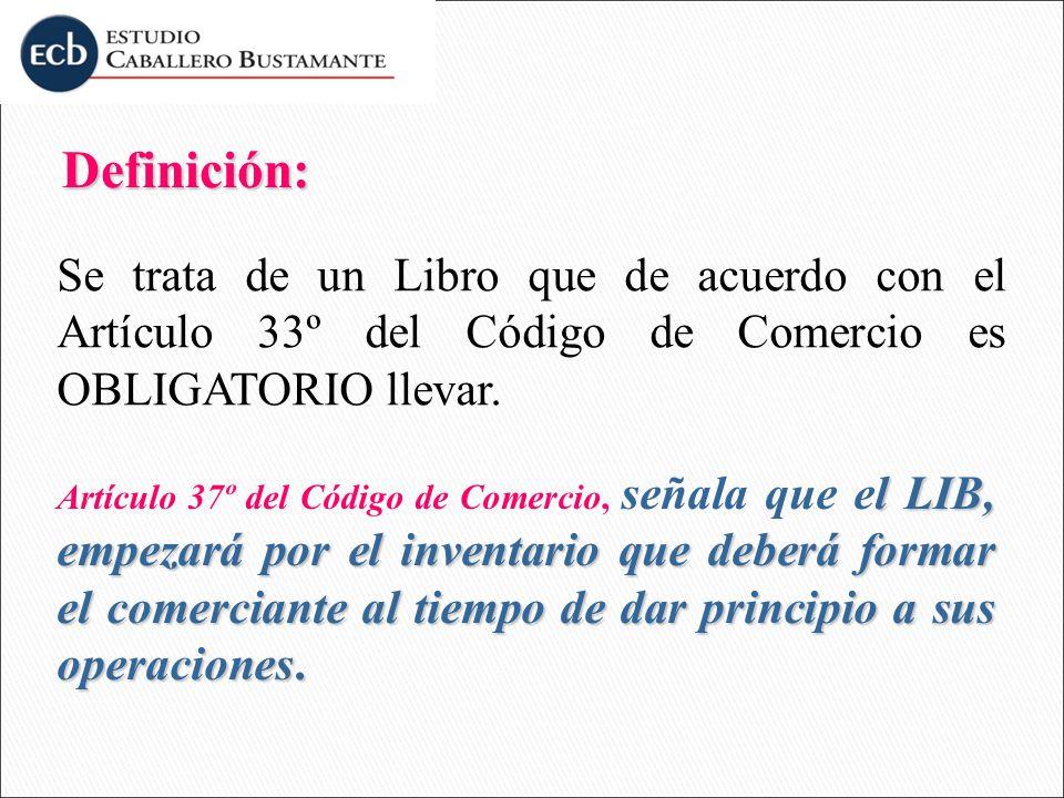 Definición: Definición: Se trata de un Libro que de acuerdo con el Artículo 33º del Código de Comercio es OBLIGATORIO llevar. l LIB, empezará por el i