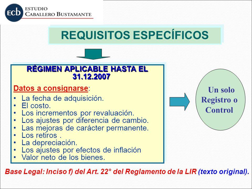 REQUISITOS ESPECÍFICOS RÉGIMEN APLICABLE HASTA EL 31.12.2007 Datos a consignarse: La fecha de adquisición. El costo. Los incrementos por revaluación.