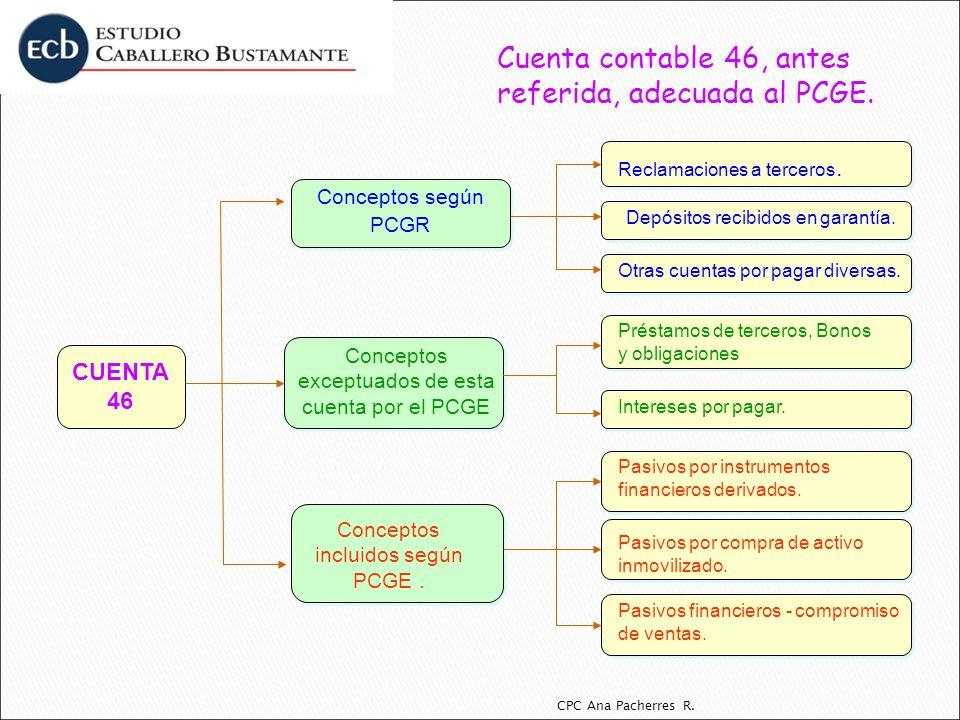 CPC Ana Pacherres R. Cuenta contable 46, antes referida, adecuada al PCGE. CUENTA 46 Conceptos según PCGR. Conceptos incluidos según PCGE. Conceptos e