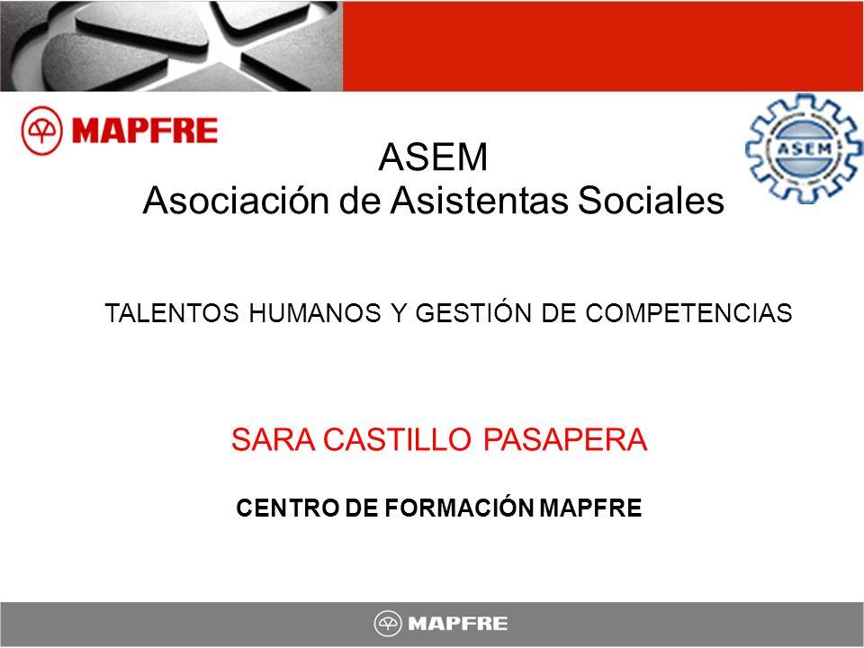 ASEM Asociación de Asistentas Sociales SARA CASTILLO PASAPERA CENTRO DE FORMACIÓN MAPFRE TALENTOS HUMANOS Y GESTIÓN DE COMPETENCIAS