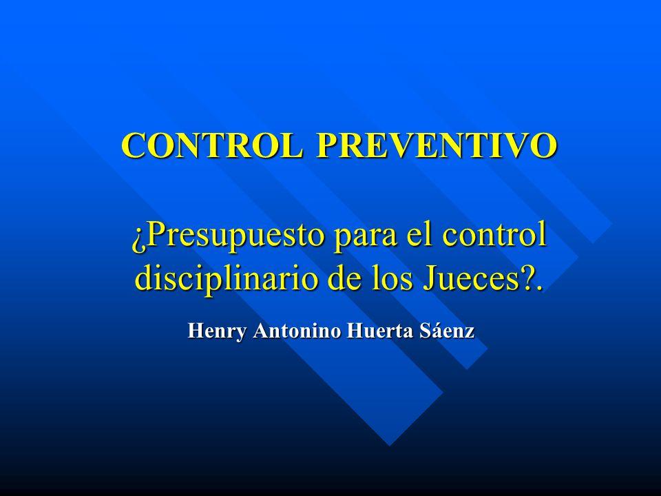 CONTROL PREVENTIVO ¿Presupuesto para el control disciplinario de los Jueces?. Henry Antonino Huerta Sáenz