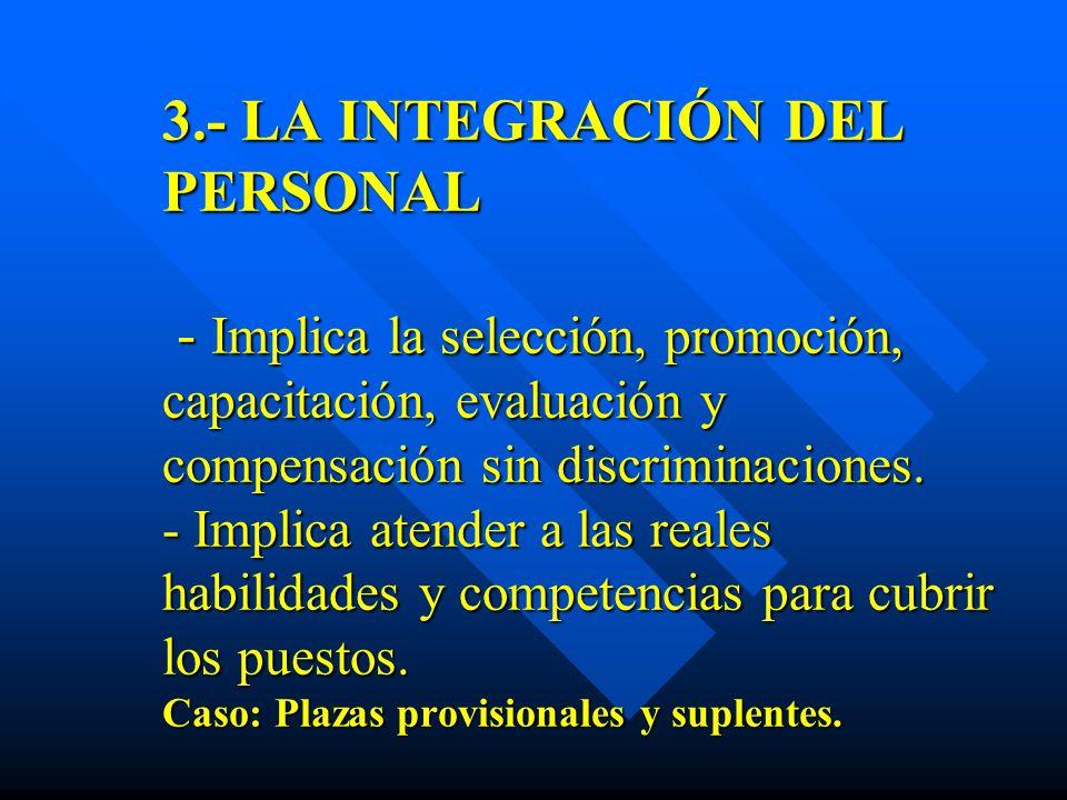 3.- LA INTEGRACIÓN DEL PERSONAL - Implica la selección, promoción, capacitación, evaluación y compensación sin discriminaciones. - Implica atender a l