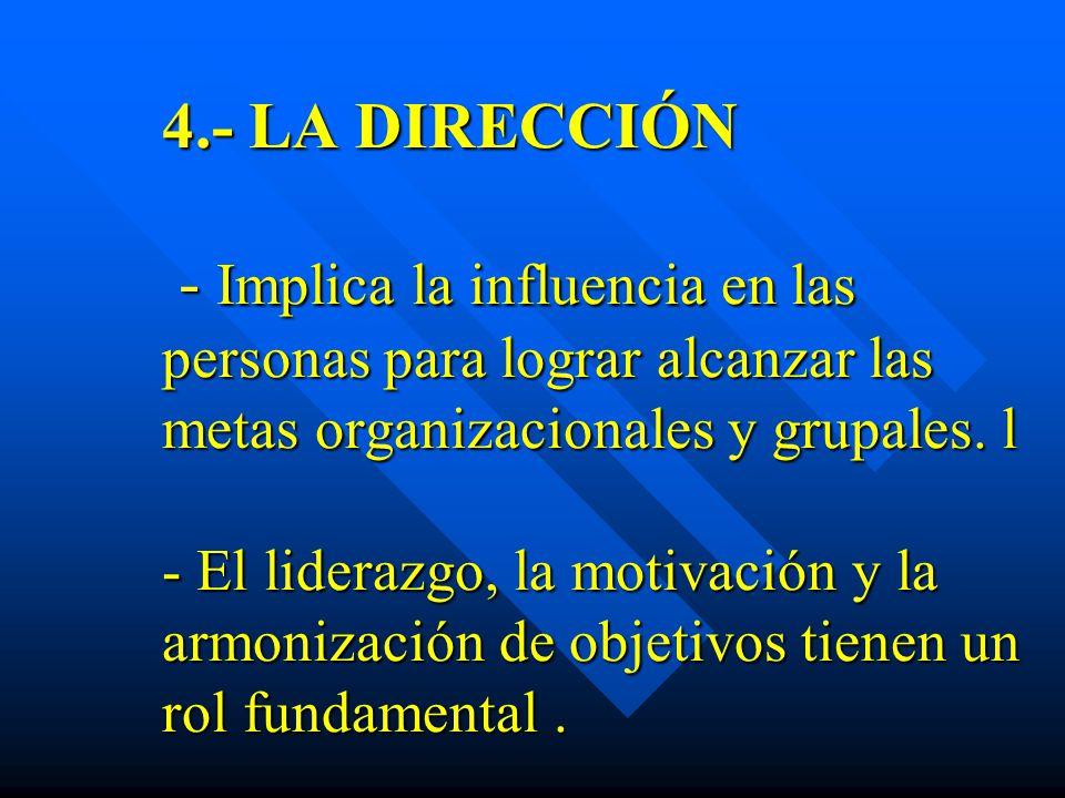 4.- LA DIRECCIÓN - Implica la influencia en las personas para lograr alcanzar las metas organizacionales y grupales. l - El liderazgo, la motivación y