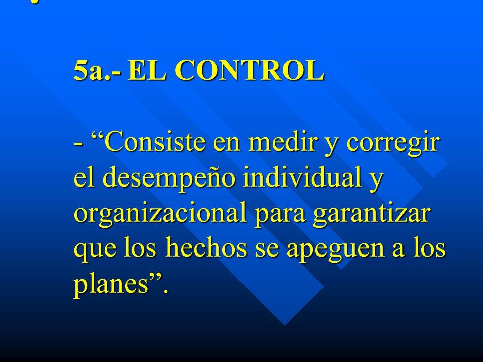 5a.- EL CONTROL - Consiste en medir y corregir el desempeño individual y organizacional para garantizar que los hechos se apeguen a los planes. 5a.- E