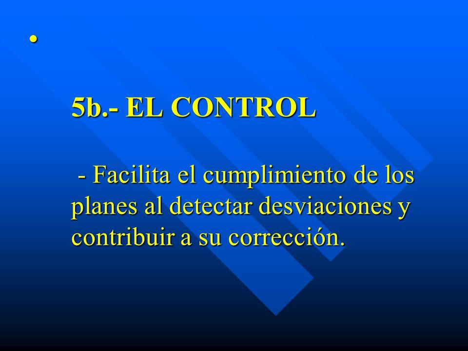 5b.- EL CONTROL - Facilita el cumplimiento de los planes al detectar desviaciones y contribuir a su corrección. 5b.- EL CONTROL - Facilita el cumplimi