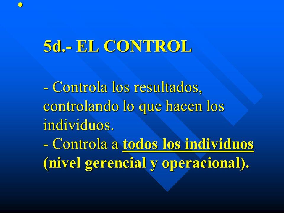 5d.- EL CONTROL - Controla los resultados, controlando lo que hacen los individuos. - Controla a todos los individuos (nivel gerencial y operacional).