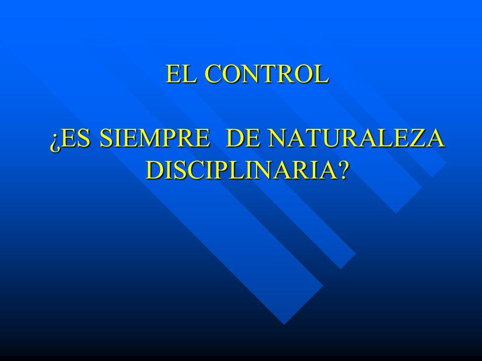 EL CONTROL ¿ES SIEMPRE DE NATURALEZA DISCIPLINARIA?