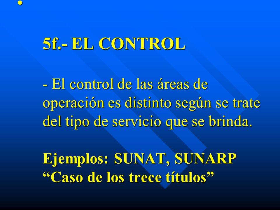 5f.- EL CONTROL - El control de las áreas de operación es distinto según se trate del tipo de servicio que se brinda. Ejemplos: SUNAT, SUNARP Caso de