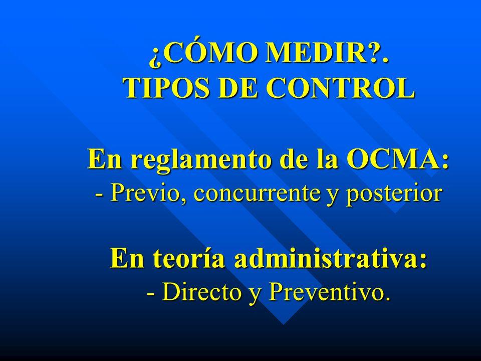 ¿CÓMO MEDIR?. TIPOS DE CONTROL En reglamento de la OCMA: - Previo, concurrente y posterior En teoría administrativa: - Directo y Preventivo. ¿CÓMO MED