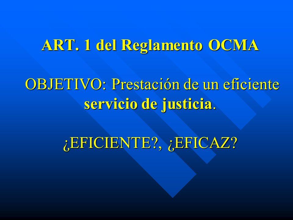 ART. 1 del Reglamento OCMA OBJETIVO: Prestación de un eficiente servicio de justicia. ¿EFICIENTE?, ¿EFICAZ?