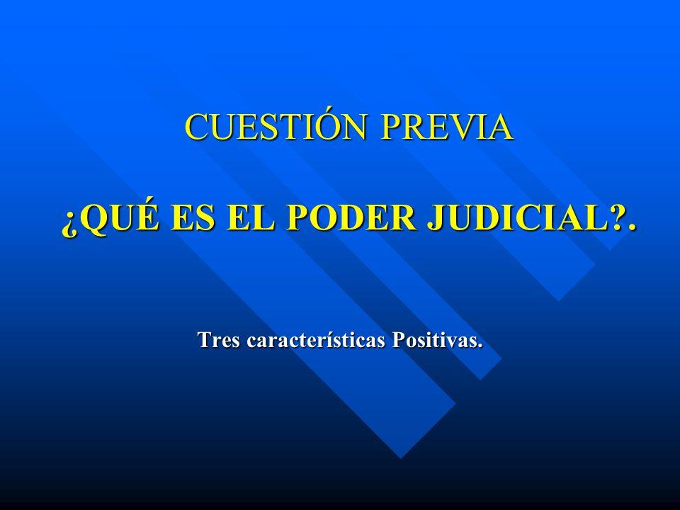 CUESTIÓN PREVIA ¿QUÉ ES EL PODER JUDICIAL?. Tres características Positivas.