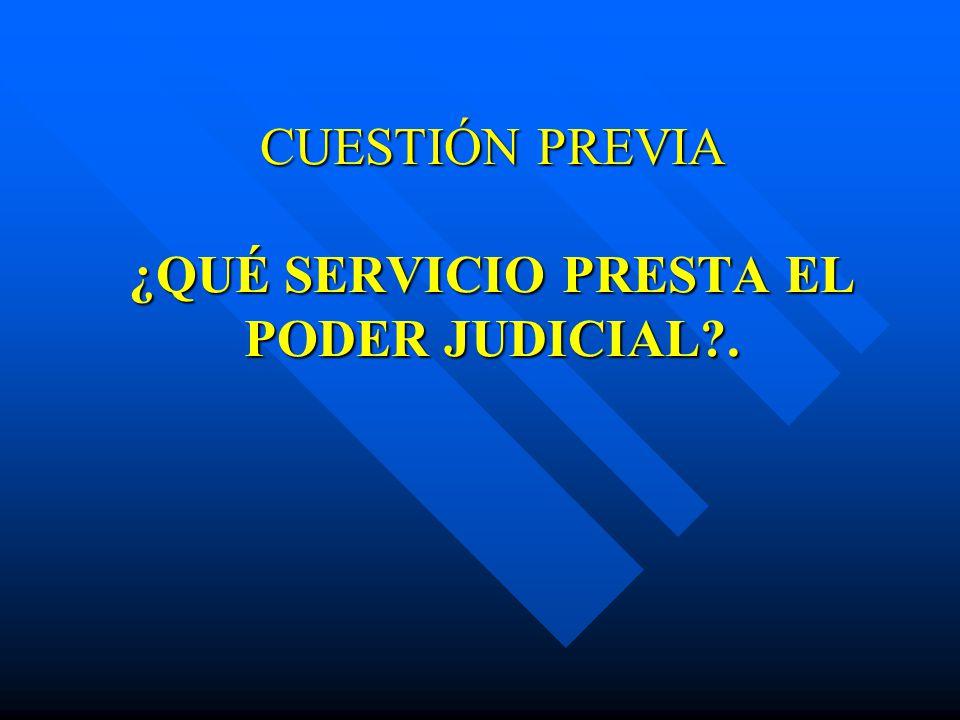 CUESTIÓN PREVIA ¿QUÉ SERVICIO PRESTA EL PODER JUDICIAL?.
