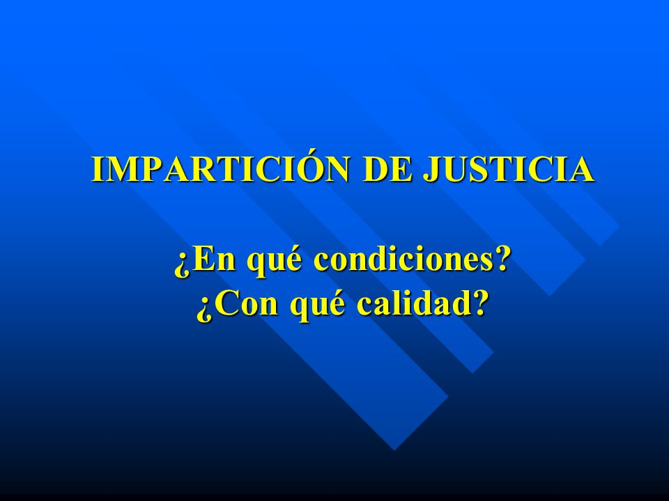 IMPARTICIÓN DE JUSTICIA ¿En qué condiciones? ¿Con qué calidad?