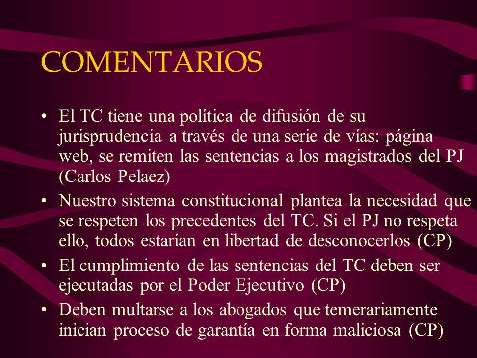 COMENTARIOS El TC tiene una política de difusión de su jurisprudencia a través de una serie de vías: página web, se remiten las sentencias a los magistrados del PJ (Carlos Pelaez) Nuestro sistema constitucional plantea la necesidad que se respeten los precedentes del TC.