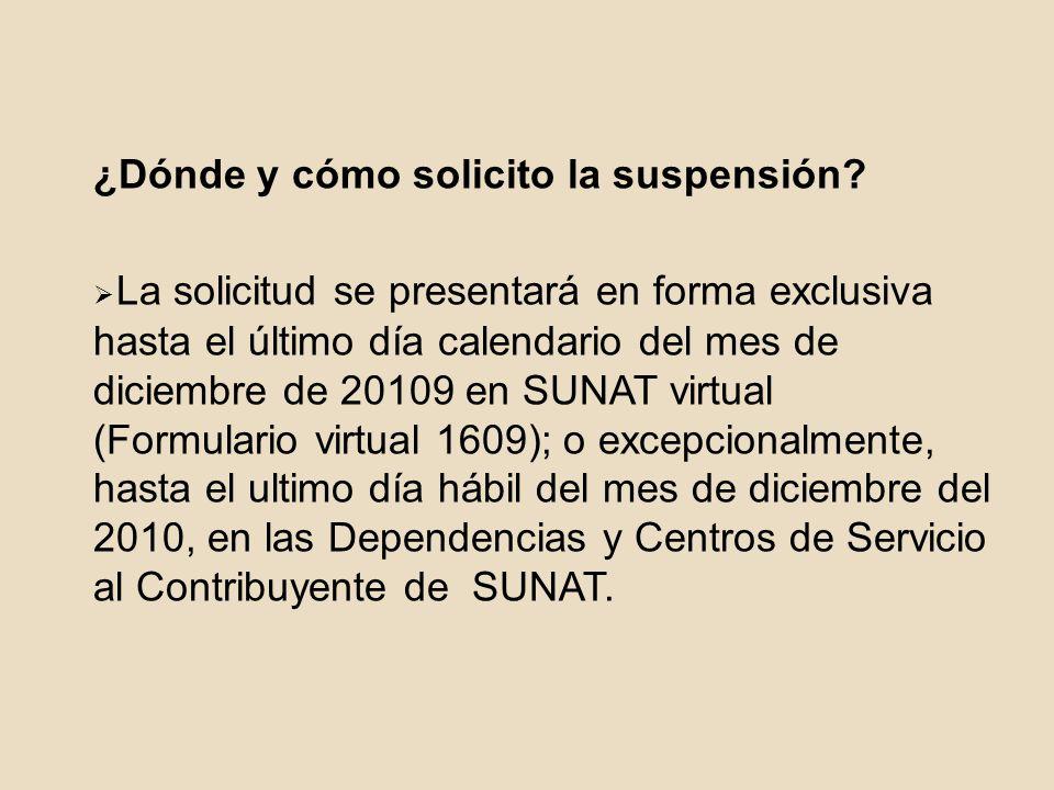 ¿Dónde y cómo solicito la suspensión? La solicitud se presentará en forma exclusiva hasta el último día calendario del mes de diciembre de 20109 en SU