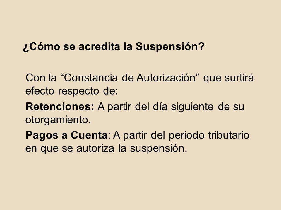 ¿Cómo se acredita la Suspensión? Con la Constancia de Autorización que surtirá efecto respecto de: Retenciones: A partir del día siguiente de su otorg