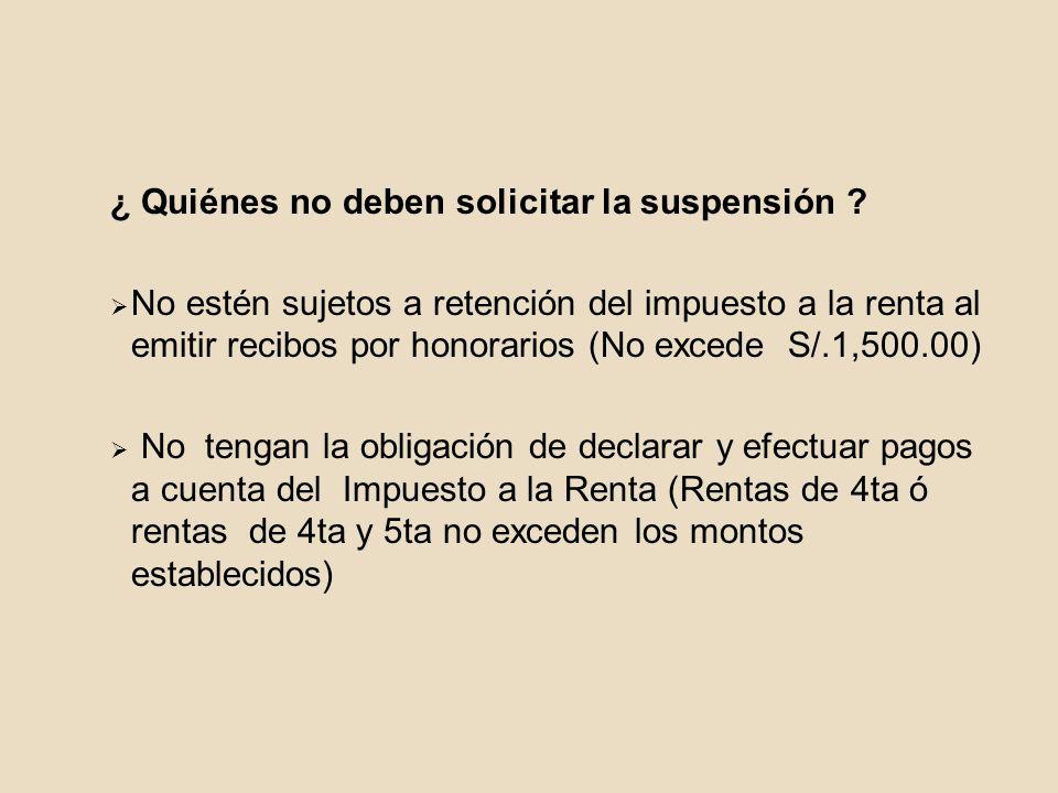 ¿ Quiénes no deben solicitar la suspensión ? No estén sujetos a retención del impuesto a la renta al emitir recibos por honorarios (No excede S/.1,500