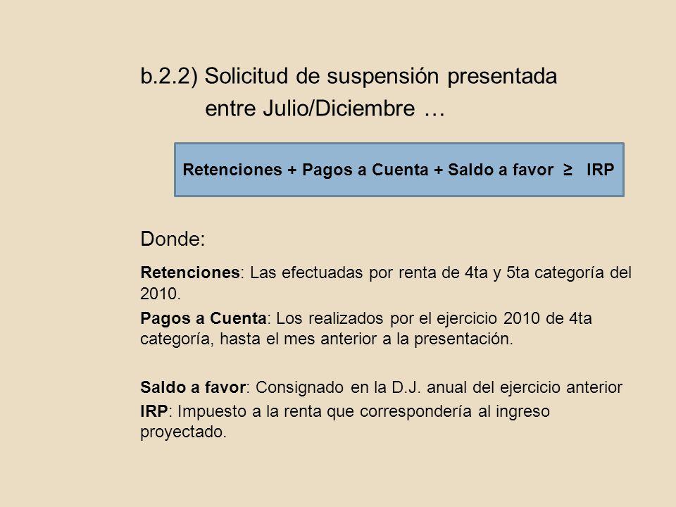b.2.2) Solicitud de suspensión presentada entre Julio/Diciembre … Donde: Retenciones: Las efectuadas por renta de 4ta y 5ta categoría del 2010. Pagos