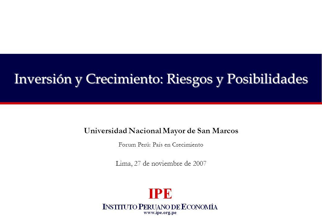 www.ipe.org.pe Inversión y Crecimiento: Riesgos y Posibilidades Universidad Nacional Mayor de San Marcos Forum Perú: País en Crecimiento Lima, 27 de noviembre de 2007