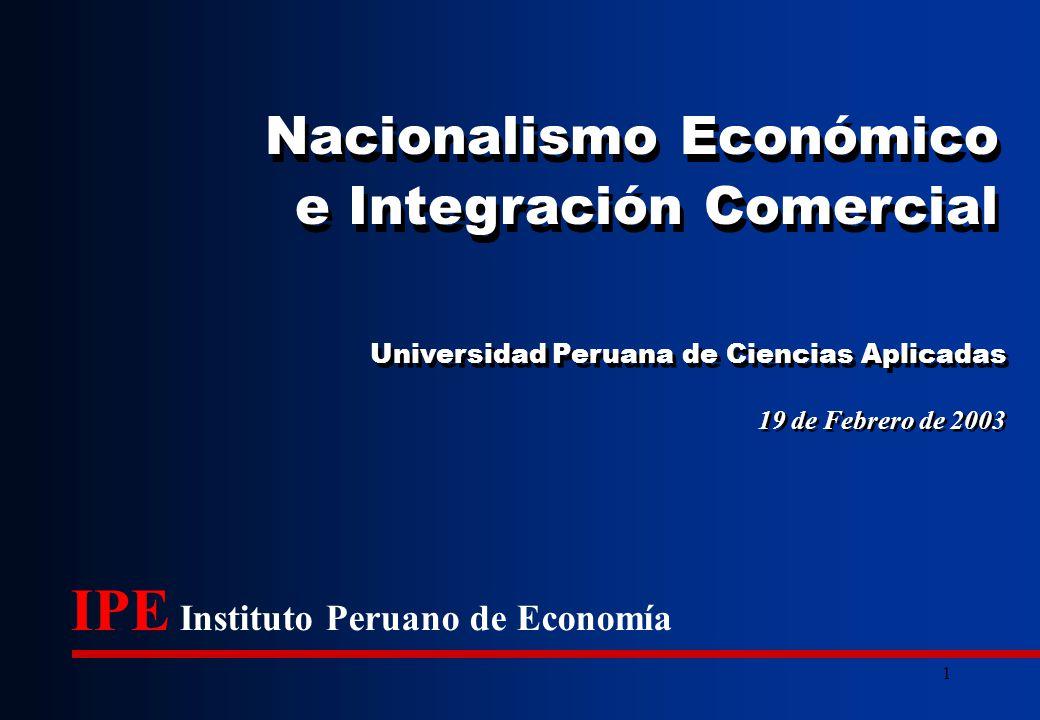 1 19 de Febrero de 2003 Universidad Peruana de Ciencias Aplicadas IPE Instituto Peruano de Economía Nacionalismo Económico e Integración Comercial