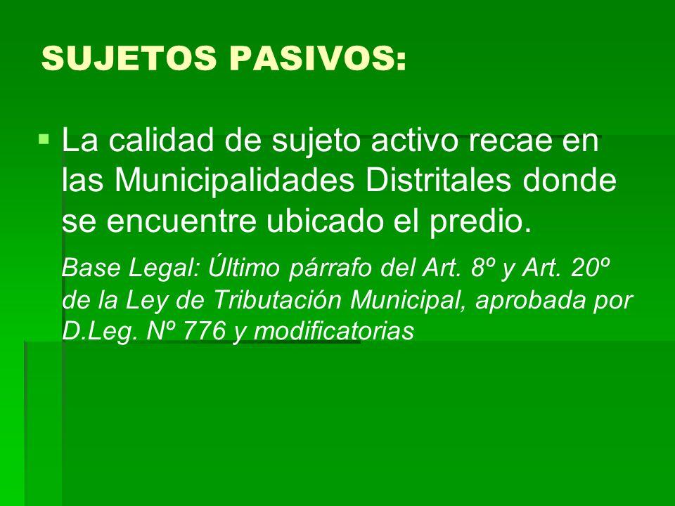 La calidad de sujeto activo recae en las Municipalidades Distritales donde se encuentre ubicado el predio. Base Legal: Último párrafo del Art. 8º y Ar