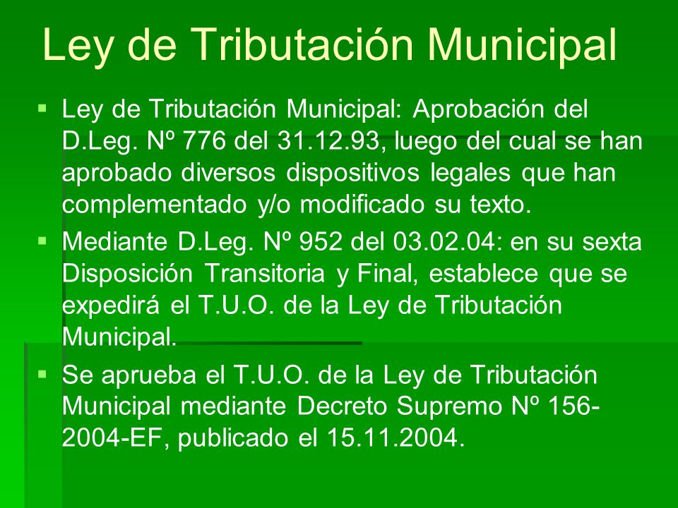Ley de Tributación Municipal Ley de Tributación Municipal: Aprobación del D.Leg. Nº 776 del 31.12.93, luego del cual se han aprobado diversos disposit