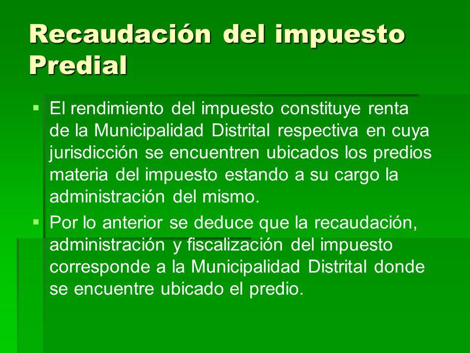 Recaudación del impuesto Predial El rendimiento del impuesto constituye renta de la Municipalidad Distrital respectiva en cuya jurisdicción se encuent
