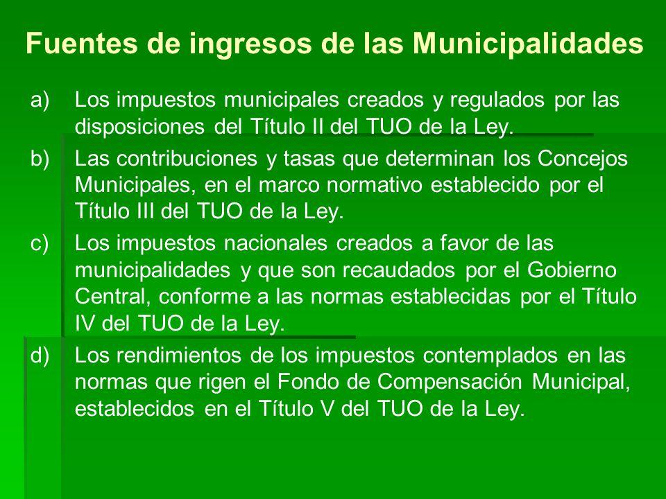 Fuentes de ingresos de las Municipalidades a) a)Los impuestos municipales creados y regulados por las disposiciones del Título II del TUO de la Ley.