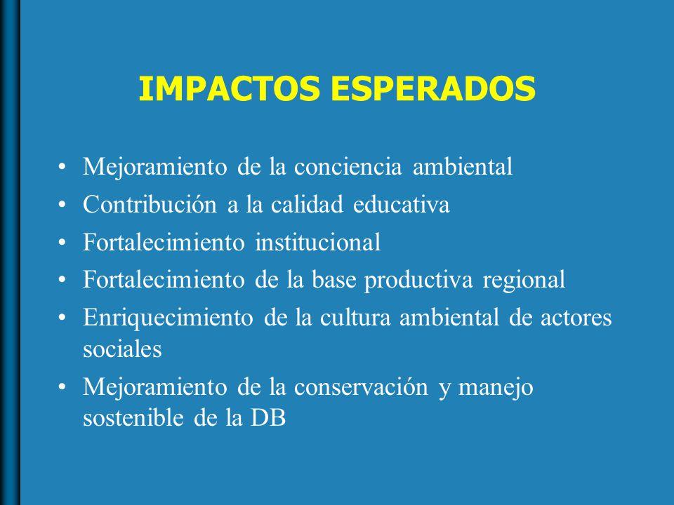 IMPACTOS ESPERADOS Mejoramiento de la conciencia ambiental Contribución a la calidad educativa Fortalecimiento institucional Fortalecimiento de la base productiva regional Enriquecimiento de la cultura ambiental de actores sociales Mejoramiento de la conservación y manejo sostenible de la DB