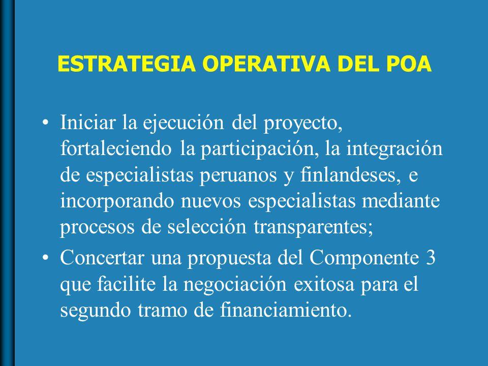ESTRATEGIA OPERATIVA DEL POA Iniciar la ejecución del proyecto, fortaleciendo la participación, la integración de especialistas peruanos y finlandeses, e incorporando nuevos especialistas mediante procesos de selección transparentes; Concertar una propuesta del Componente 3 que facilite la negociación exitosa para el segundo tramo de financiamiento.