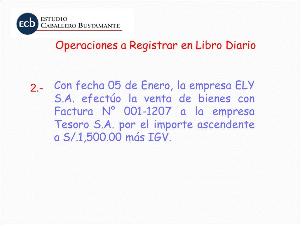 Operaciones a Registrar en Libro Diario Con fecha 05 de Enero, la empresa ELY S.A. efectúo la venta de bienes con Factura N° 001-1207 a la empresa Tes