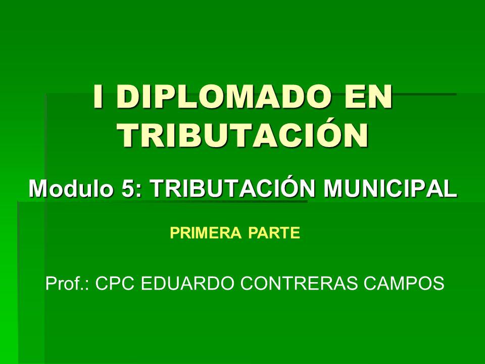 I DIPLOMADO EN TRIBUTACIÓN Modulo 5: TRIBUTACIÓN MUNICIPAL Prof.: CPC EDUARDO CONTRERAS CAMPOS PRIMERA PARTE
