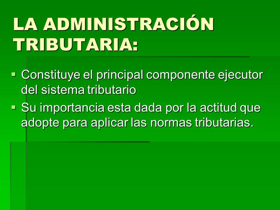 LA ADMINISTRACIÓN TRIBUTARIA: Constituye el principal componente ejecutor del sistema tributario Constituye el principal componente ejecutor del siste