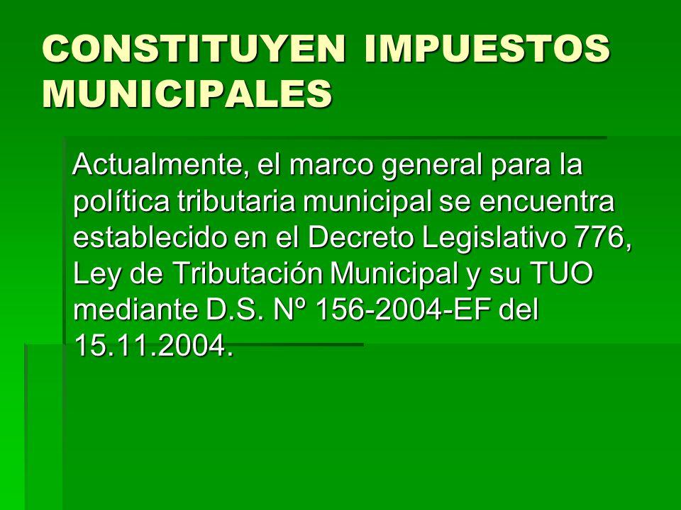 CONSTITUYEN IMPUESTOS MUNICIPALES Actualmente, el marco general para la política tributaria municipal se encuentra establecido en el Decreto Legislati