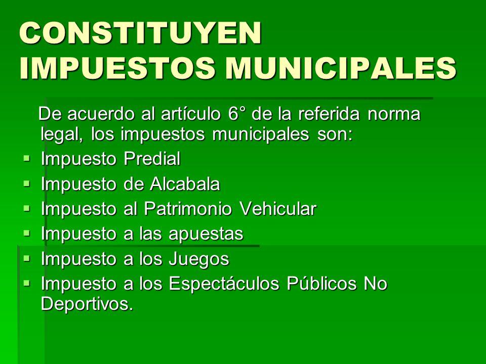 CONSTITUYEN IMPUESTOS MUNICIPALES De acuerdo al artículo 6° de la referida norma legal, los impuestos municipales son: De acuerdo al artículo 6° de la